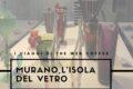 I viaggi di The Web Coffee: alla scoperta di Murano , l'isola del vetro