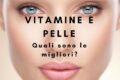 Vitamine e pelle: quali sono le migliori?