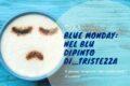 Blue Monday: nel blu dipinto di...tristezza