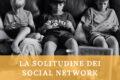 La solitudine dei social network: nuovo fenomeno generazionale?