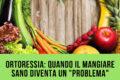 """Ortoressia: quando il mangiare sano diventa un """"problema"""""""