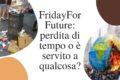 FridayForFuture: perdita di tempo o è servito a qualcosa?