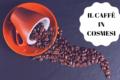 Caffè in cosmesi: quali sono le sue proprietà? Come utilizzarlo?