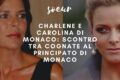 Elle est ma belle-soeur : Charlene e Carolina di Monaco
