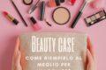 Beauty case, come ti riempio?