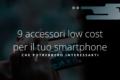 9 accessori low cost per il tuo smartphone che potrebbero interessarti