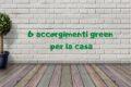 6 accorgimenti green per la casa